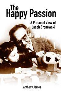 The Happy Passion: A Personal View of Jacob Bronowski, 3rd Edition