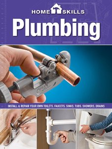 HomeSkills: Plumbing: Install & Repair Your Own Toilets, Faucets, Sinks, Tubs, Showers, Drains