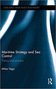 Maritime Strategy and Sea Control: Theory and Practice (Cass Series: Naval Policy and History)