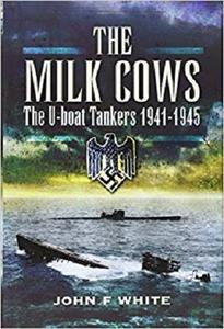 The Milk Cows: The U-Boat Tankers at War 1941 - 1945
