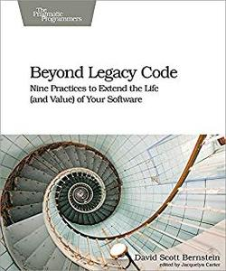 Beyond Legacy Code Nine Practices to Extend the Life (and Value) of Your Software