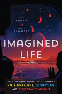 Imagined Life: A Speculative Scientific Journey among the Exoplanets in Search of Intelligent Aliens, Ice Creatures...