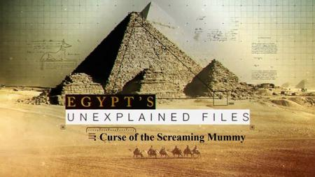 Sci. Ch. - Egypts Unexplained Files Part 5: Curse of the Screaming Mummy (2019)