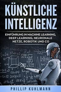 Künstliche Intelligenz: Einführung in Machine Learning, Deep Learning, neuronale Netze, Robotik und Co