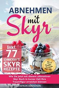 Abnehmen mit Skyr: Wie Sie jetzt mit diesem ultimativen Skyr Buch in kurzer Zeit Ihre Traumfigur erreichen können inkl