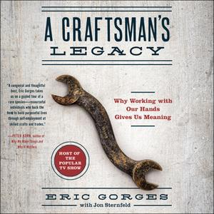 «A Craftsman's Legacy: Why Working with Our Hands Gives Us Meaning» by Eric Gorges