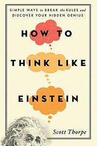 How to Think Like Einstein: Simple Ways to Break the Rules and Discover Your Hidden Genius, 2nd Edition