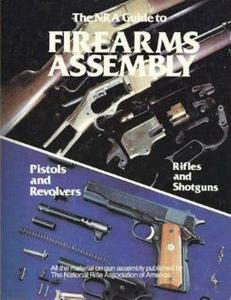 The NRA Guide to Firearms Assembly: Pistols and Revolvers, Rifles and Shotguns (Repost)