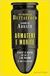 Pietrangelo Buttafuoco, Carmelo Abbate - Armatevi e morite. Perché la difesa fai da te è un inganno (e non è di destra)