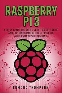 Raspberry Pi 3: A Quick-Start Beginners Guide for Setting up and Exploring Raspberry Pi Projects with Python Programming