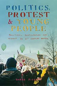Politics, Protest and Young People: Political Participation and Dissent in 21st Century Britain