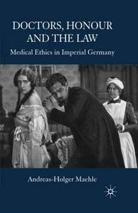 Doctors, Honour and the Law: Medical Ethics in Imperial Germany