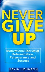 Kevin Johnson - Never Give Up: Motivational Stories of Determination, Perseverance and Success