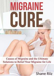 Migraine Cure: Causes of Migraine and the Ultimate Solutions to Relief Your Migraine for Life