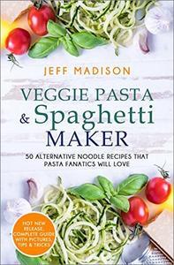 Veggie Pasta & Spaghetti Maker: 50 Alternative Noodle Recipes That Pasta Fanatics Will Love