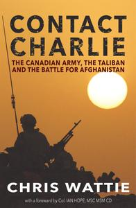 Contact Charlie: The Canadian Army, the Taliban, and the Battle for Afghanistan, 2nd Edition