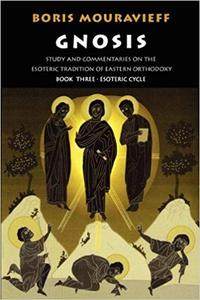 Gnosis Book Three, the Esoteric Cycle: Study and Commentaries on the Esoteric Tradition of Eastern Orthodoxy [Repost]