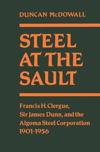 Steel at the Sault: Sir James Dunn and the Algoma Steel Corporation 1901-1956