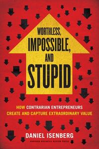 Worthless, Impossible and Stupid: How Contrarian Entrepreneurs Create and Capture Extraordinary Value (Repost)