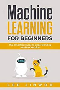 Machine Learning For Beginners: The Simplified Guide to Understanding Machine Learning