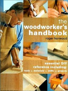 The Woodworker's Handbook: Essential DIY Reference Including Tools * Materials * Skills * Projects