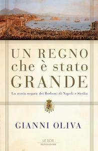 Gianni Oliva - Un regno che è stato grande. La storia negata dei Borboni di Napoli e Sicilia